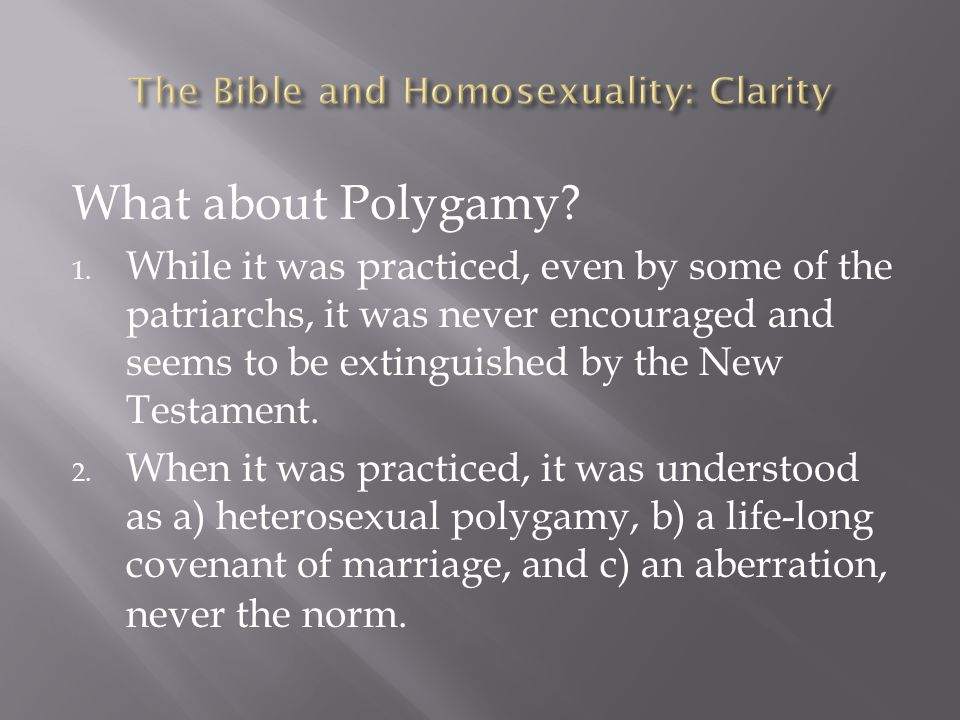 What about Polygamy? 1. While it was practiced, even by some of the patriarchs, it was never encouraged and seems to be extinguished by the New Testam