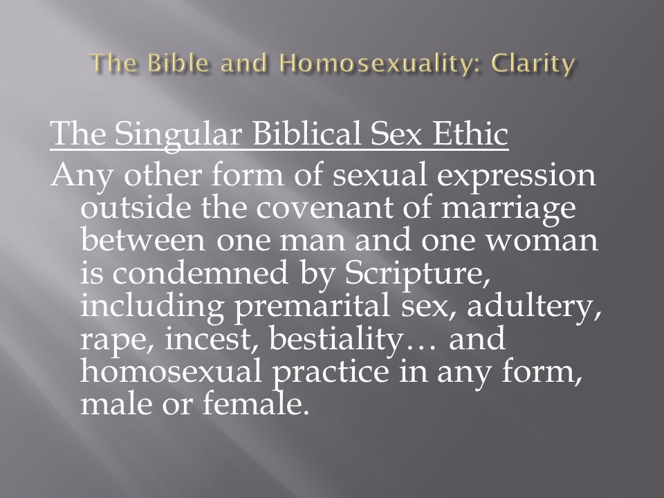 The Singular Biblical Sex Ethic Any other form of sexual expression outside the covenant of marriage between one man and one woman is condemned by Scr