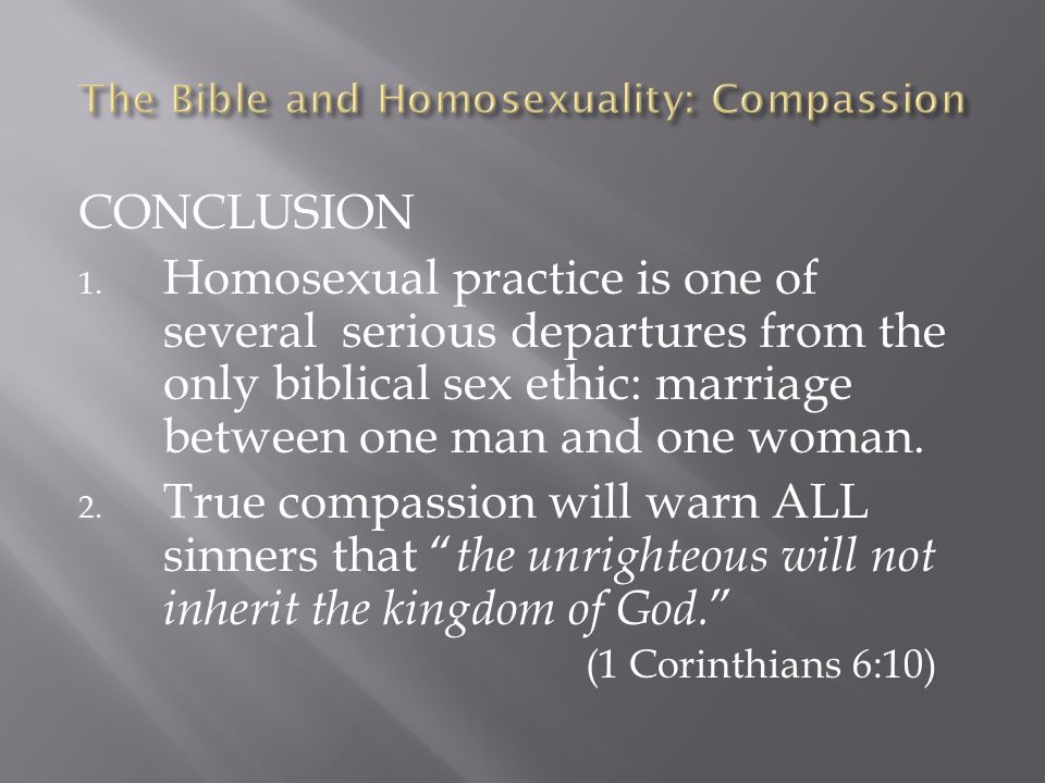 CONCLUSION 1. Homosexual practice is one of several serious departures from the only biblical sex ethic: marriage between one man and one woman. 2. Tr