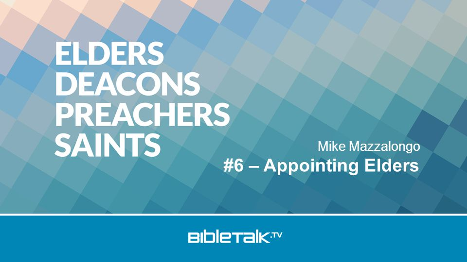 Mike Mazzalongo #6 – Appointing Elders