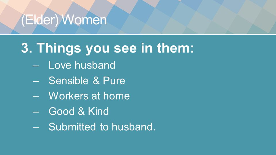 (Elder) Women 3.Things you see in them: –Love husband –Sensible & Pure –Workers at home –Good & Kind –Submitted to husband.