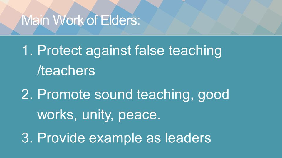 Main Work of Elders: 1.Protect against false teaching /teachers 2.Promote sound teaching, good works, unity, peace.