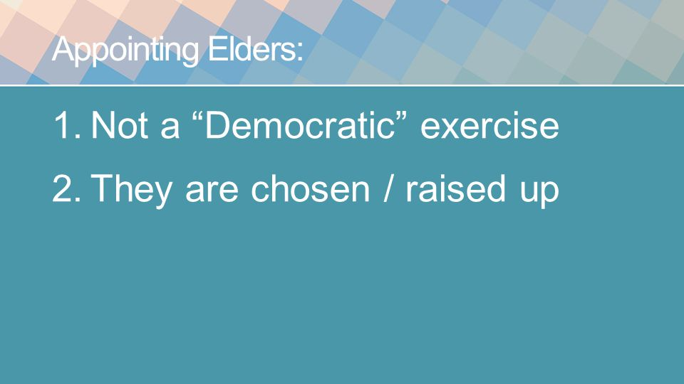 Appointing Elders: 1.Not a Democratic exercise 2.They are chosen / raised up