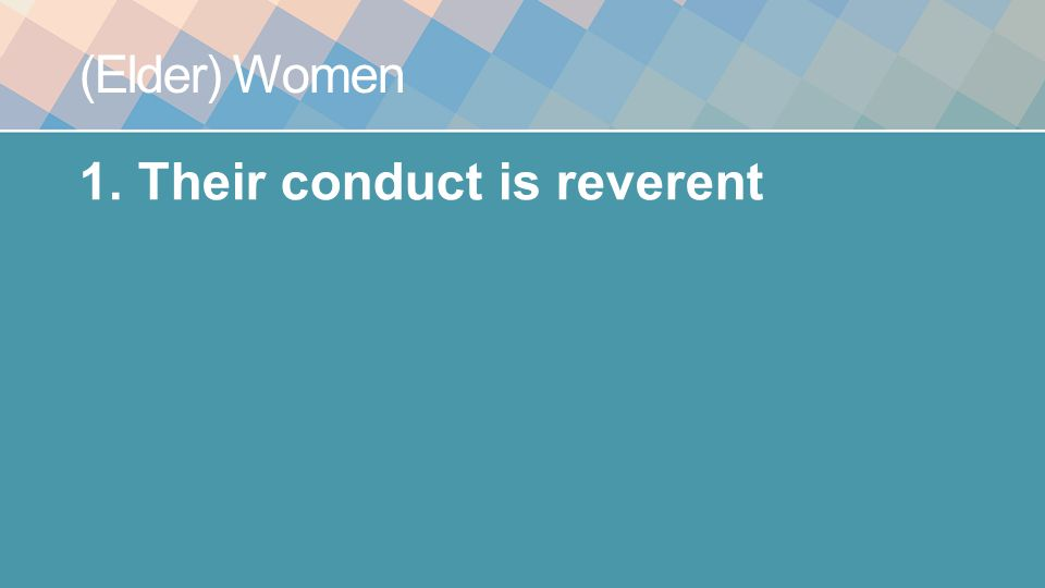 (Elder) Women 1.Their conduct is reverent