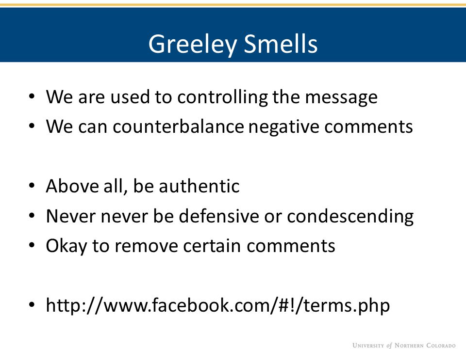 Greeley Smells We are used to controlling the message We can counterbalance negative comments Above all, be authentic Never never be defensive or condescending Okay to remove certain comments http://www.facebook.com/#!/terms.php