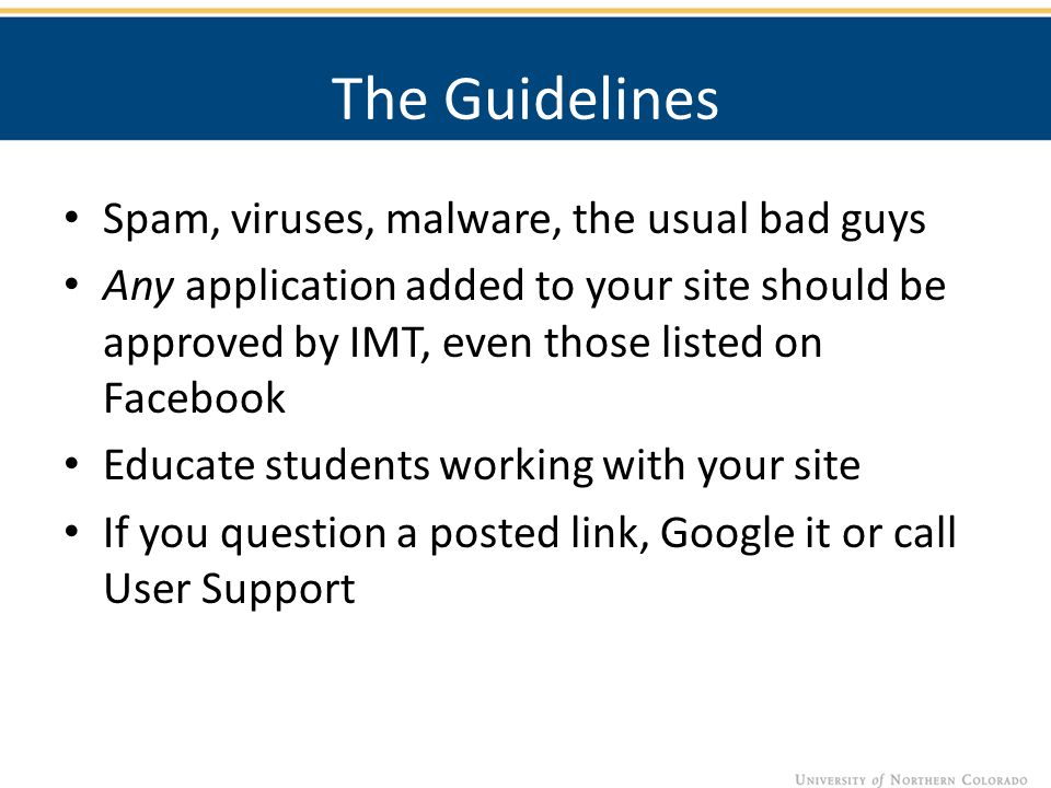The Guidelines Spam, viruses, malware, the usual bad guys Any application added to your site should be approved by IMT, even those listed on Facebook Educate students working with your site If you question a posted link, Google it or call User Support