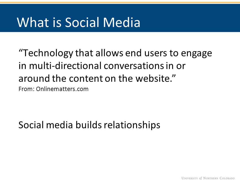 Technology that allows end users to engage in multi-directional conversations in or around the content on the website. From: Onlinematters.com Social media builds relationships What is Social Media
