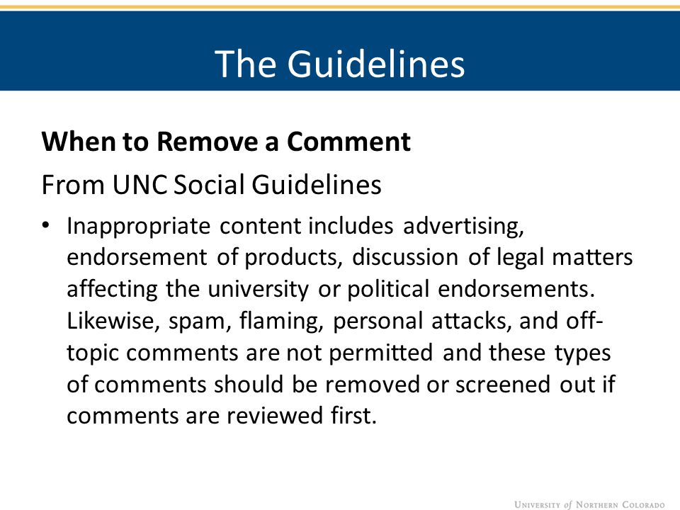 The Guidelines When to Remove a Comment From UNC Social Guidelines Inappropriate content includes advertising, endorsement of products, discussion of legal matters affecting the university or political endorsements.