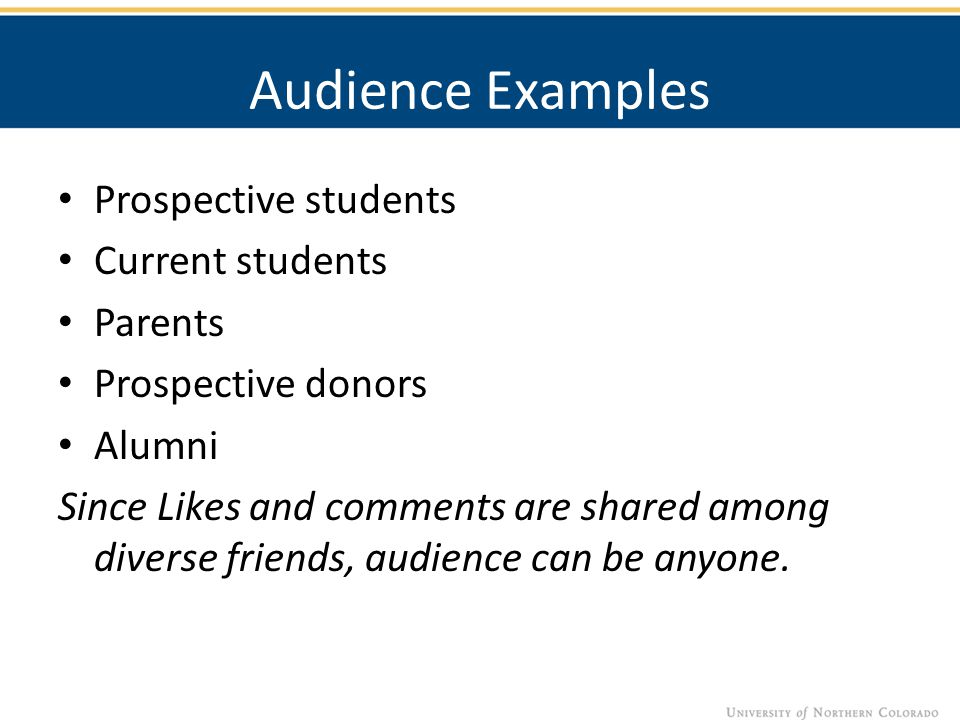 Audience Examples Prospective students Current students Parents Prospective donors Alumni Since Likes and comments are shared among diverse friends, audience can be anyone.
