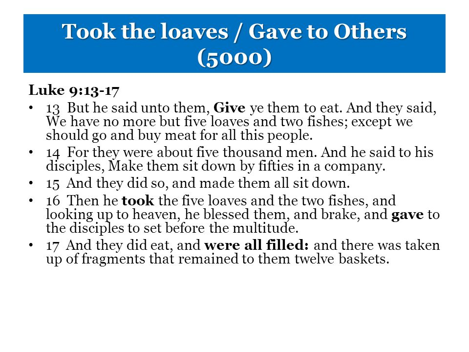 Took the loaves / Gave to Others (5000) Luke 9:13-17 13 But he said unto them, Give ye them to eat.