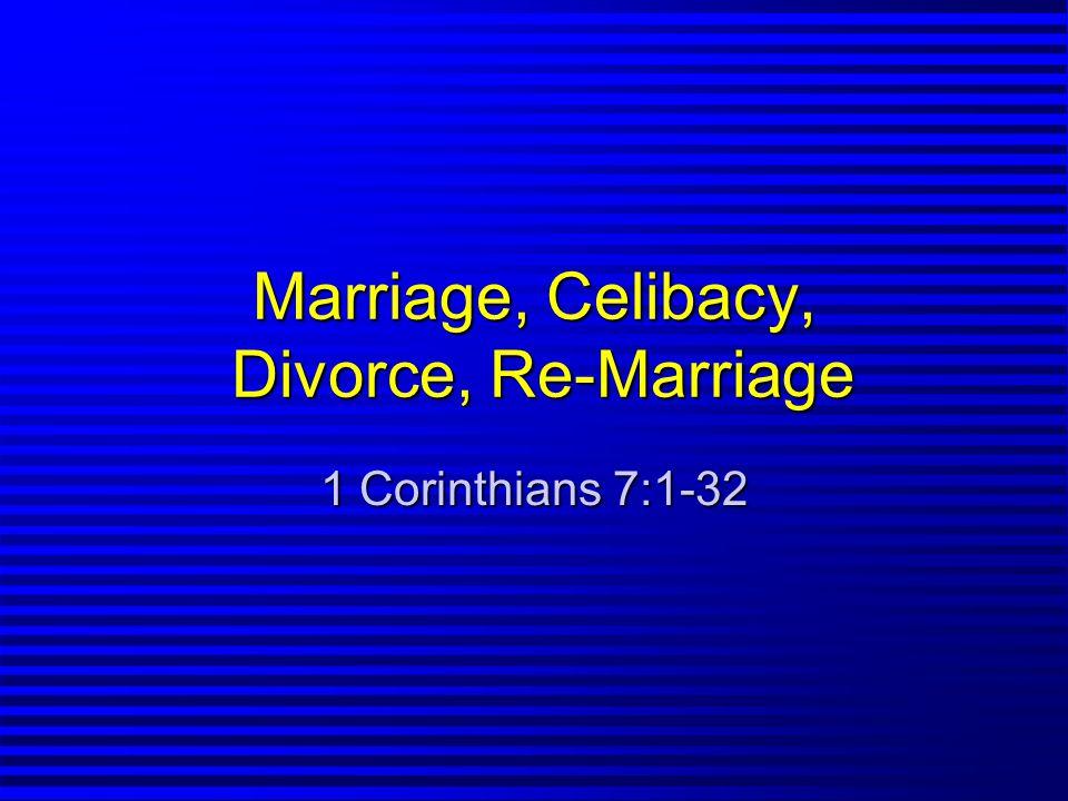 Marriage, Celibacy, Divorce, Re-Marriage 1 Corinthians 7:1-32