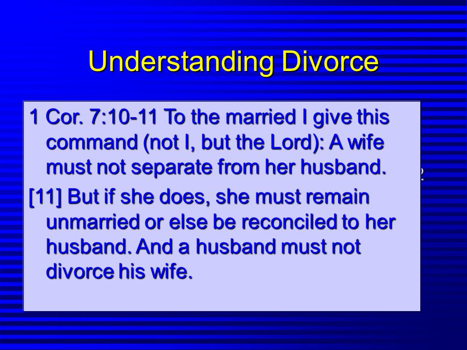 Understanding Divorce n Separation is a Possibility (7:10-11) n Divorce Should Be Avoided (Mt.19:6) -But this applies to Christian Marriages 7:12 -Biblical grounds for divorce Mt.19:19f 1 Cor.