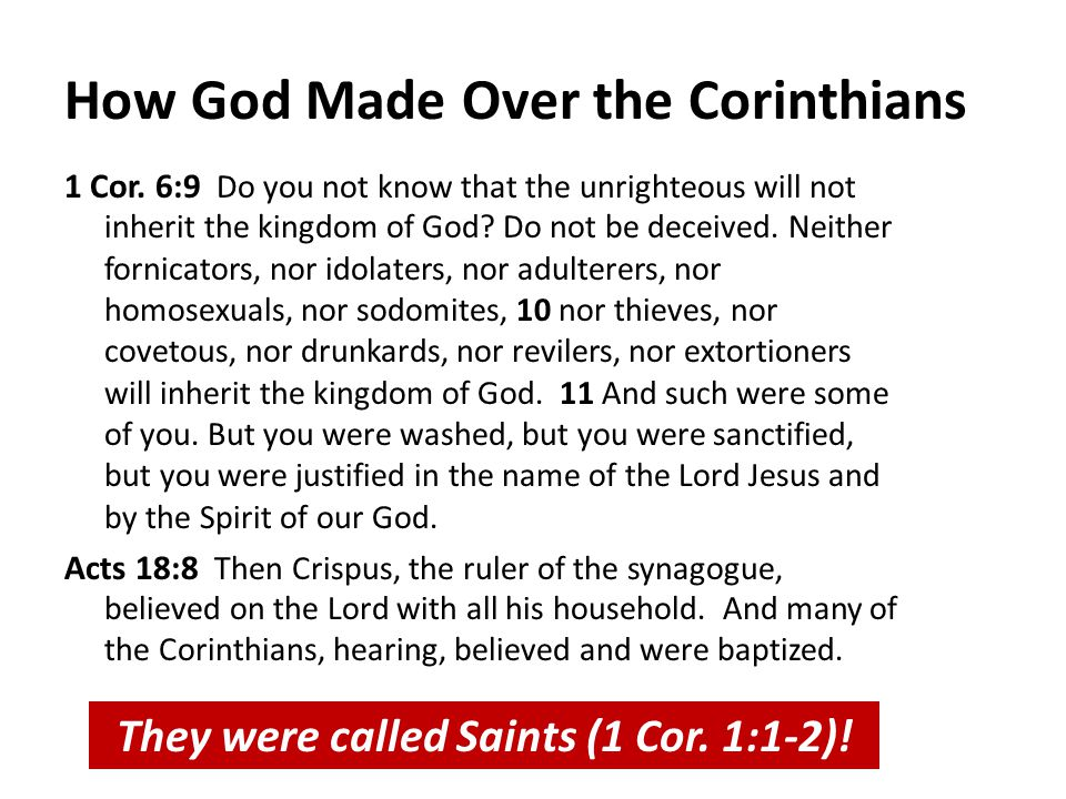 How God Made Over the Corinthians 1 Cor. 6:9 Do you not know that the unrighteous will not inherit the kingdom of God? Do not be deceived. Neither for