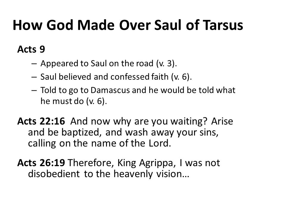 How God Made Over Saul of Tarsus Acts 9 – Appeared to Saul on the road (v. 3). – Saul believed and confessed faith (v. 6). – Told to go to Damascus an