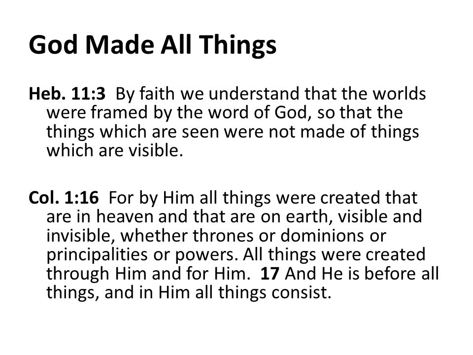 God Made All Things Heb. 11:3 By faith we understand that the worlds were framed by the word of God, so that the things which are seen were not made o