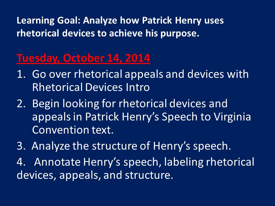 Tuesday, October 14, 2014 1.Go over rhetorical appeals and devices with Rhetorical Devices Intro 2.Begin looking for rhetorical devices and appeals in Patrick Henry's Speech to Virginia Convention text.