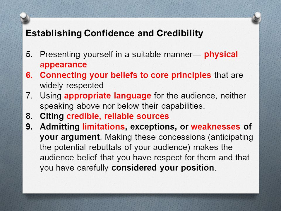 Establishing Confidence and Credibility 5.Presenting yourself in a suitable manner— physical appearance 6.Connecting your beliefs to core principles that are widely respected 7.Using appropriate language for the audience, neither speaking above nor below their capabilities.