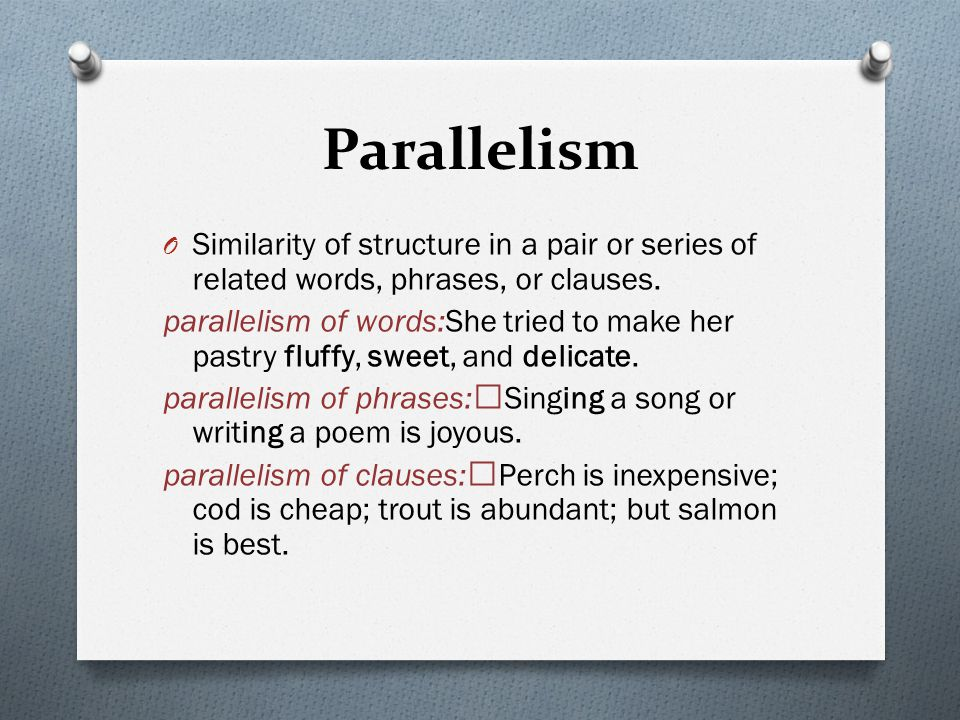 Parallelism O Similarity of structure in a pair or series of related words, phrases, or clauses.