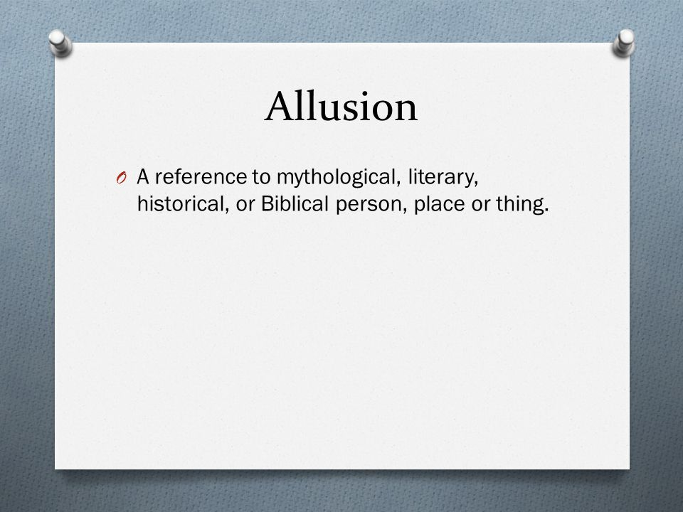 Allusion O A reference to mythological, literary, historical, or Biblical person, place or thing.