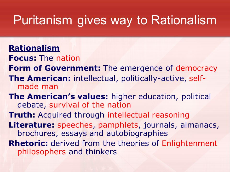 Puritanism gives way to Rationalism Rationalism Focus: The nation Form of Government: The emergence of democracy The American: intellectual, politically-active, self- made man The American's values: higher education, political debate, survival of the nation Truth: Acquired through intellectual reasoning Literature: speeches, pamphlets, journals, almanacs, brochures, essays and autobiographies Rhetoric: derived from the theories of Enlightenment philosophers and thinkers