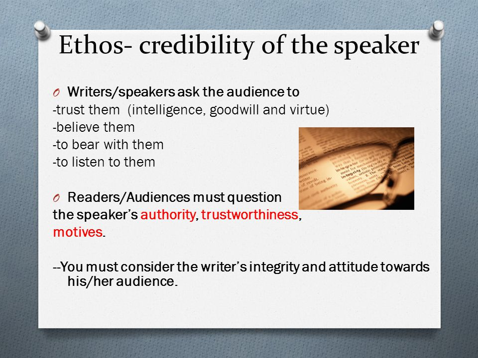Ethos- credibility of the speaker O Writers/speakers ask the audience to -trust them (intelligence, goodwill and virtue) -believe them -to bear with them -to listen to them O Readers/Audiences must question the speaker's authority, trustworthiness, motives.