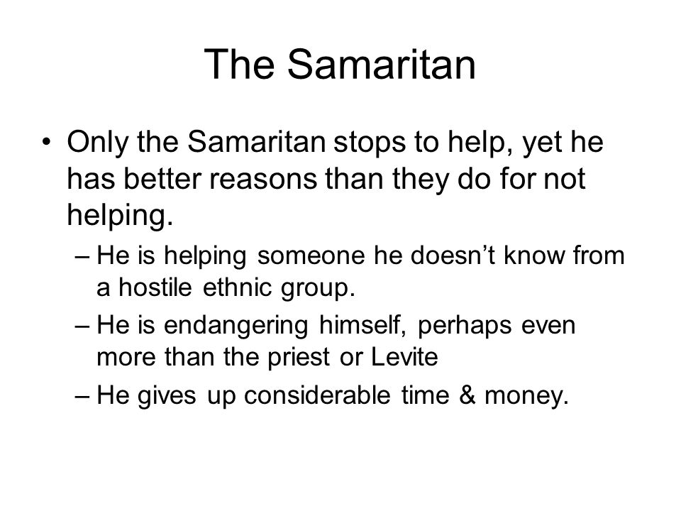 The Samaritan Only the Samaritan stops to help, yet he has better reasons than they do for not helping.