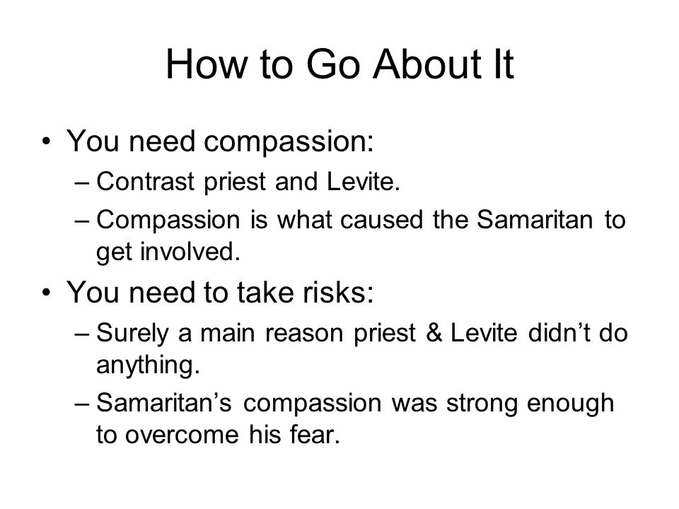 How to Go About It You need compassion: –Contrast priest and Levite.