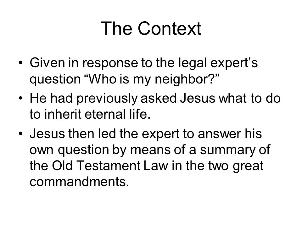The Context Given in response to the legal expert's question Who is my neighbor He had previously asked Jesus what to do to inherit eternal life.