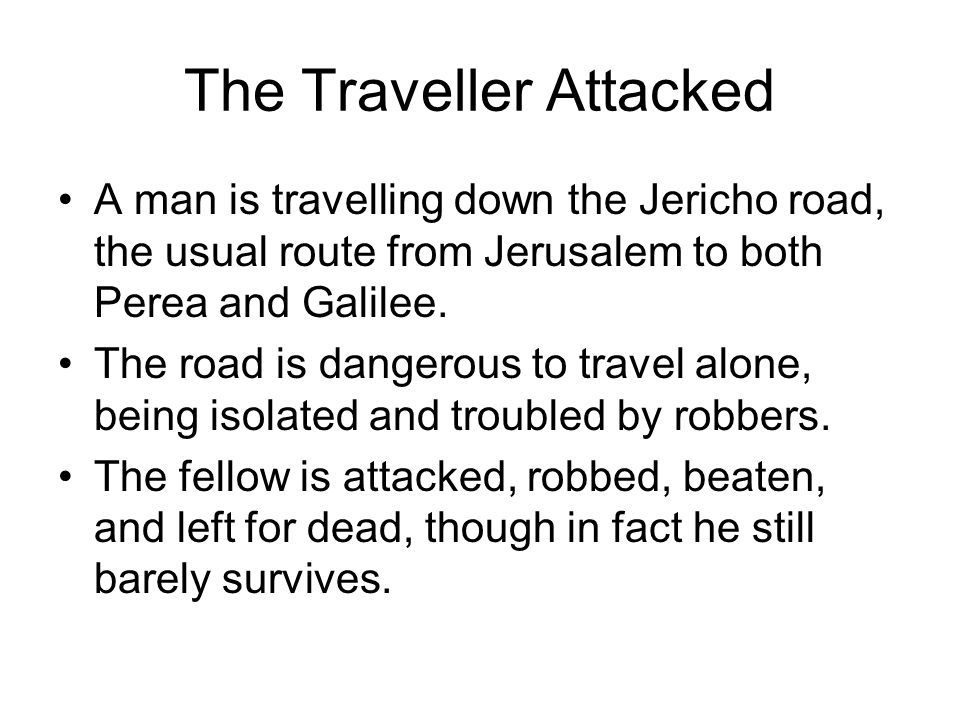 The Traveller Attacked A man is travelling down the Jericho road, the usual route from Jerusalem to both Perea and Galilee.