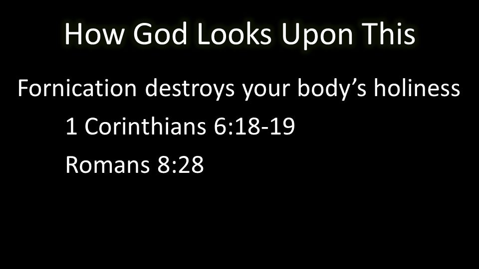 Fornication destroys your body's holiness 1 Corinthians 6:18-19 Romans 8:28