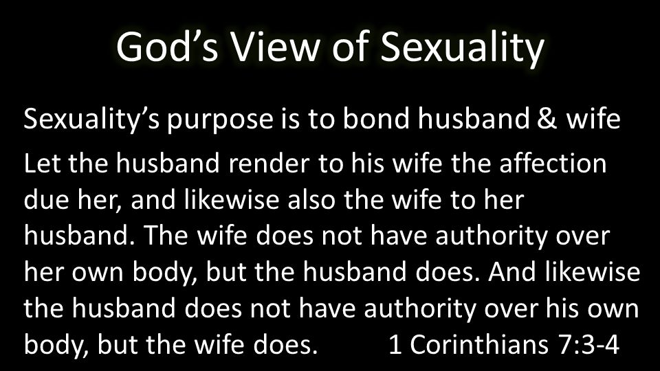 Sexuality's purpose is to bond husband & wife Let the husband render to his wife the affection due her, and likewise also the wife to her husband.