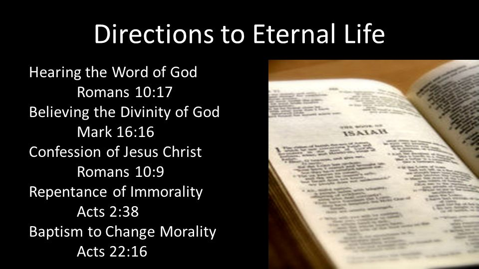 Directions to Eternal Life Hearing the Word of God Romans 10:17 Believing the Divinity of God Mark 16:16 Confession of Jesus Christ Romans 10:9 Repentance of Immorality Acts 2:38 Baptism to Change Morality Acts 22:16