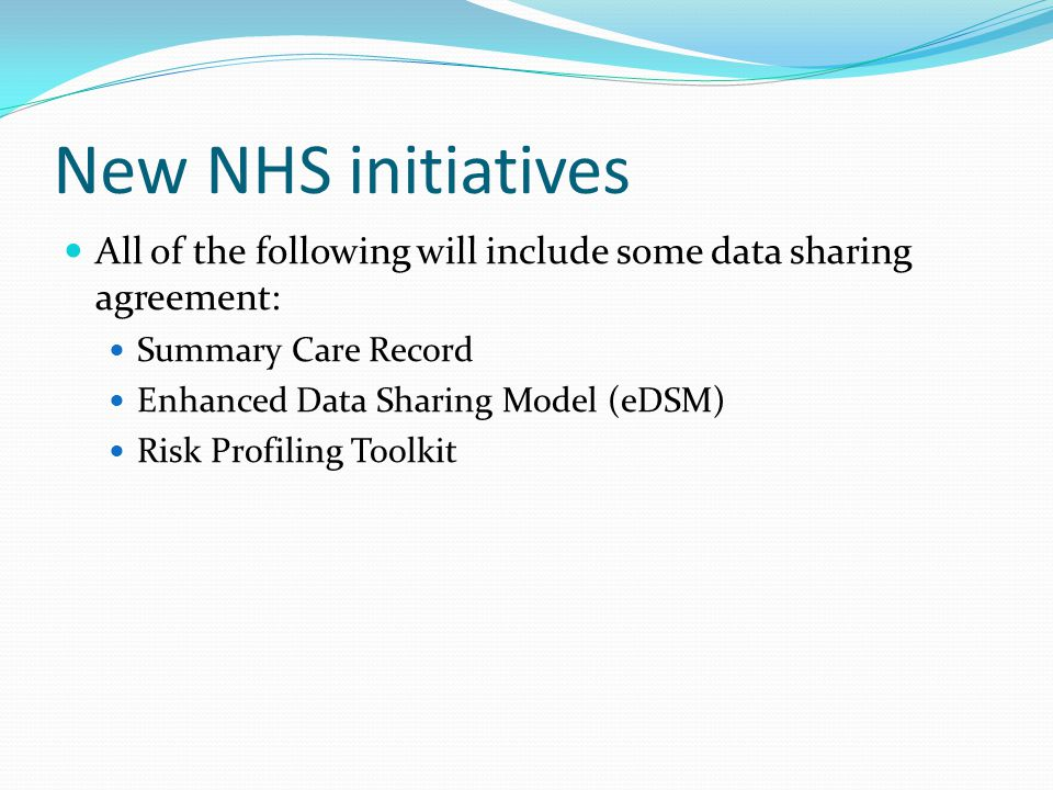 New NHS initiatives All of the following will include some data sharing agreement: Summary Care Record Enhanced Data Sharing Model (eDSM) Risk Profiling Toolkit
