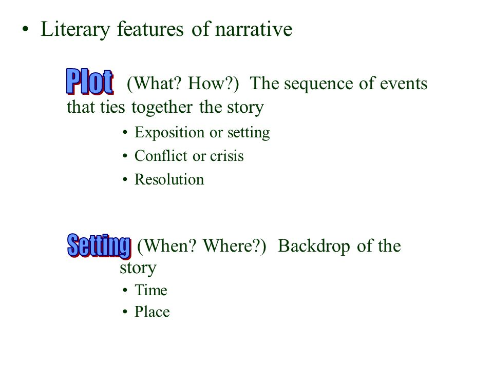 (When? Where?) Backdrop of the story Time Place (What? How?) The sequence of events that ties together the story Exposition or setting Conflict or cri