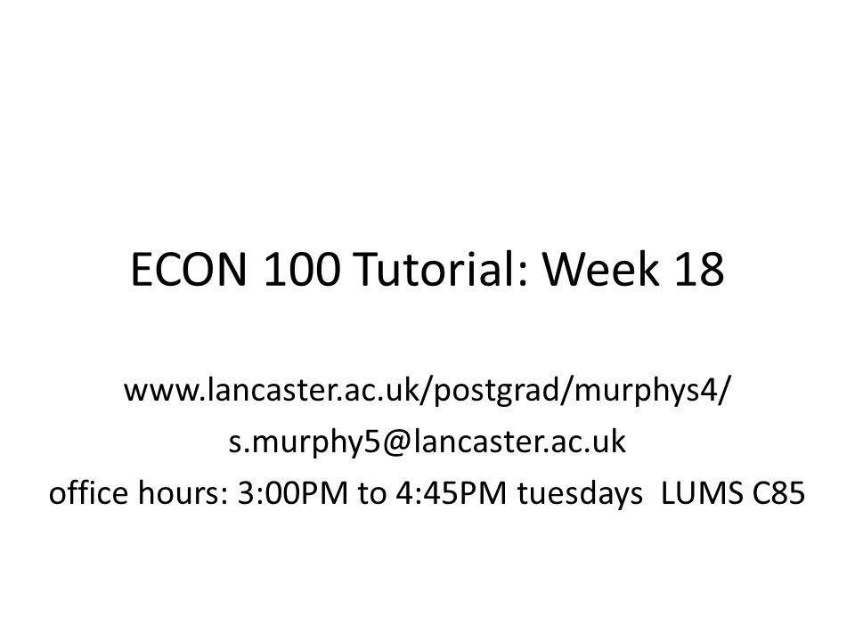ECON 100 Tutorial: Week 18 www.lancaster.ac.uk/postgrad/murphys4/ s.murphy5@lancaster.ac.uk office hours: 3:00PM to 4:45PM tuesdays LUMS C85