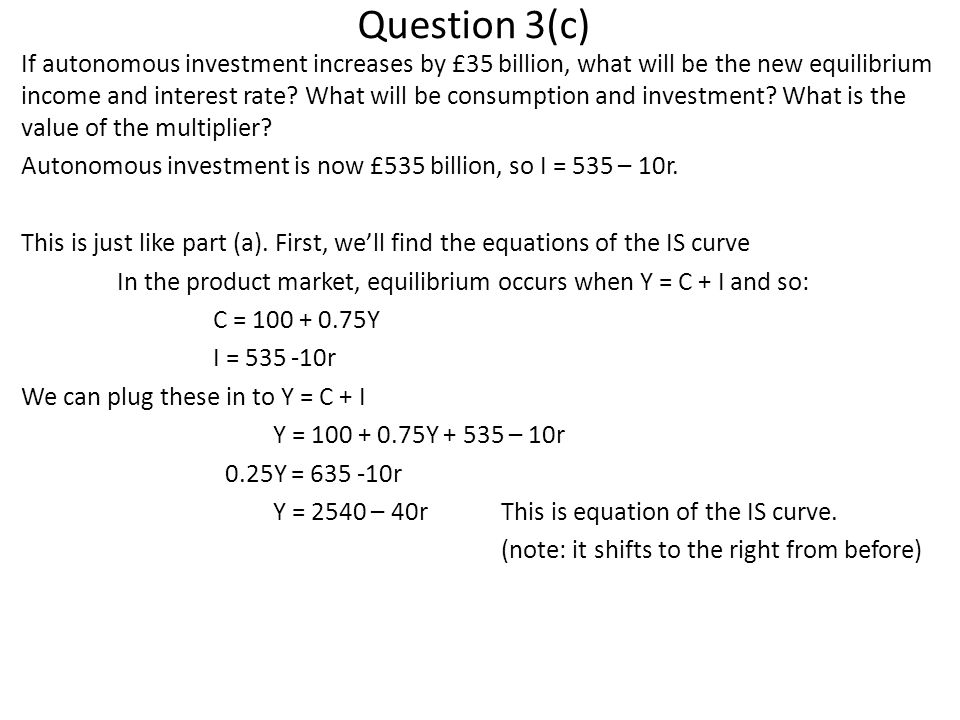 Question 3(c) If autonomous investment increases by £35 billion, what will be the new equilibrium income and interest rate? What will be consumption a