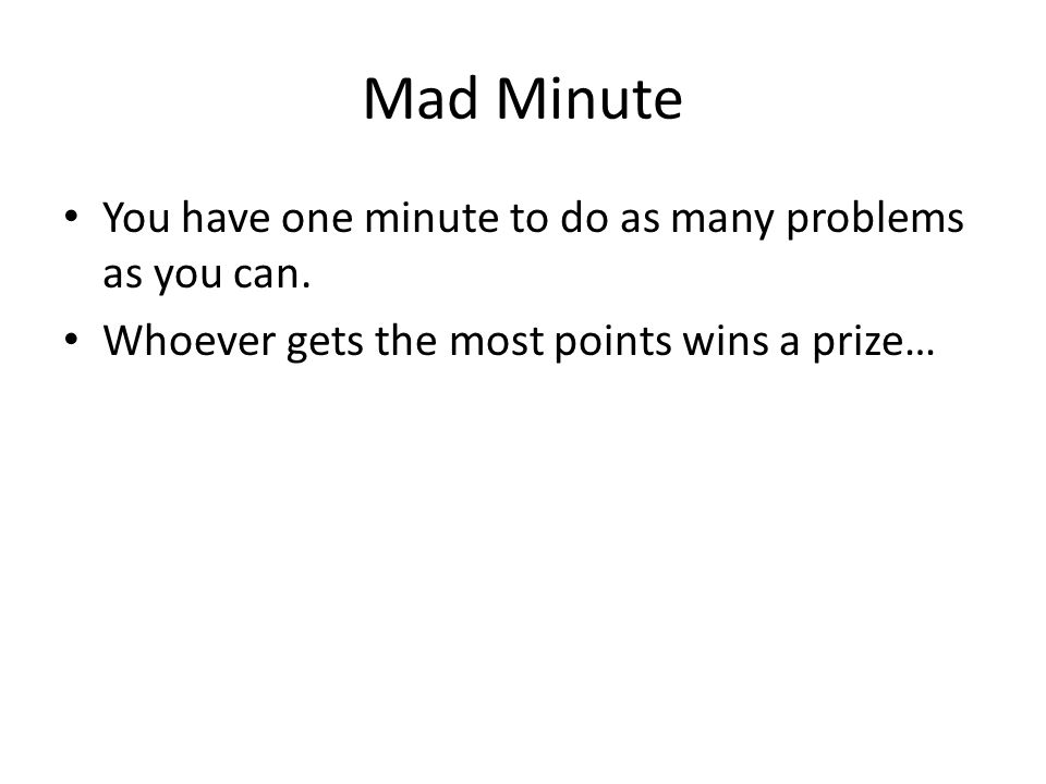 Mad Minute You have one minute to do as many problems as you can. Whoever gets the most points wins a prize…