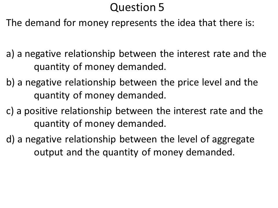 Question 5 The demand for money represents the idea that there is: a) a negative relationship between the interest rate and the quantity of money dema