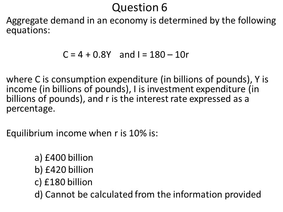 Question 6 Aggregate demand in an economy is determined by the following equations: C = 4 + 0.8Yand I = 180 – 10r where C is consumption expenditure (