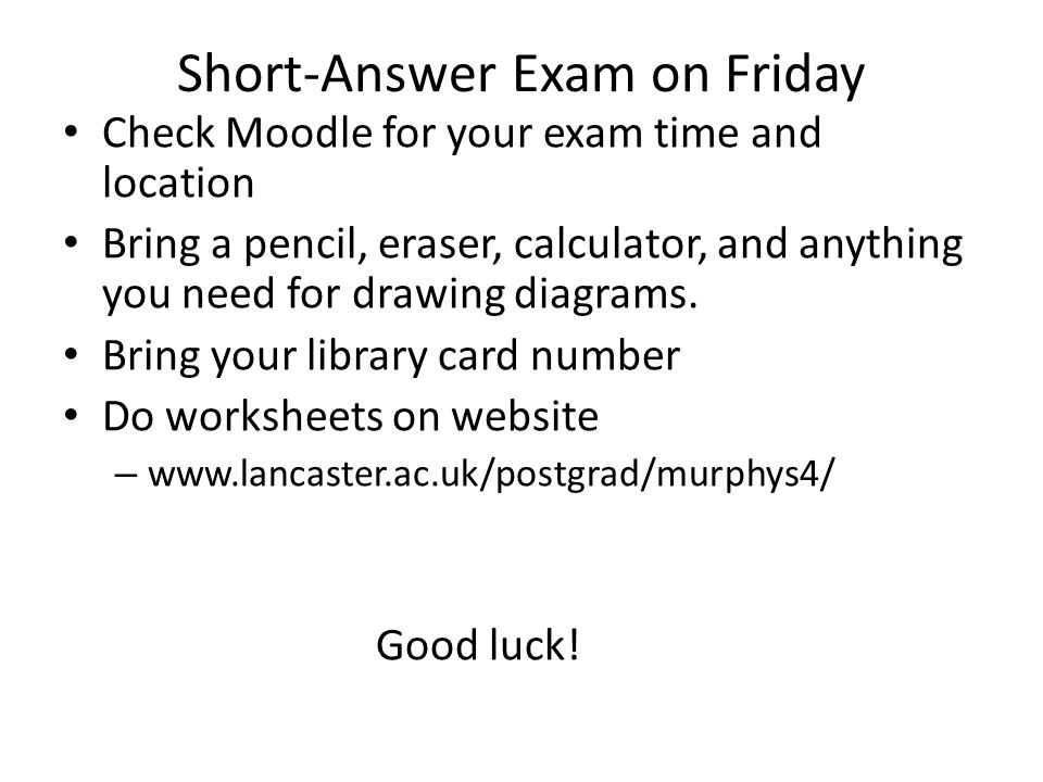 Short-Answer Exam on Friday Check Moodle for your exam time and location Bring a pencil, eraser, calculator, and anything you need for drawing diagram