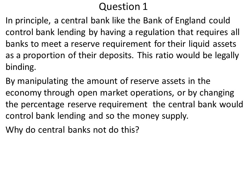 Question 1 In principle, a central bank like the Bank of England could control bank lending by having a regulation that requires all banks to meet a r