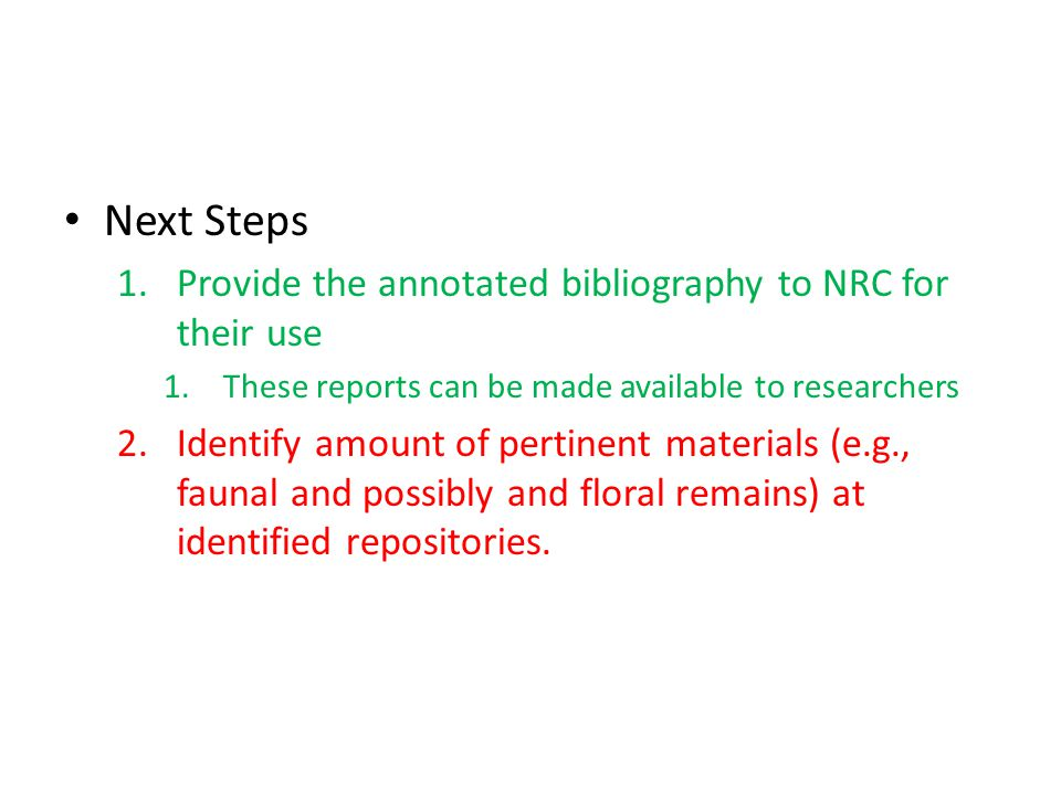 Next Steps 1.Provide the annotated bibliography to NRC for their use 1.These reports can be made available to researchers 2.Identify amount of pertinent materials (e.g., faunal and possibly and floral remains) at identified repositories.