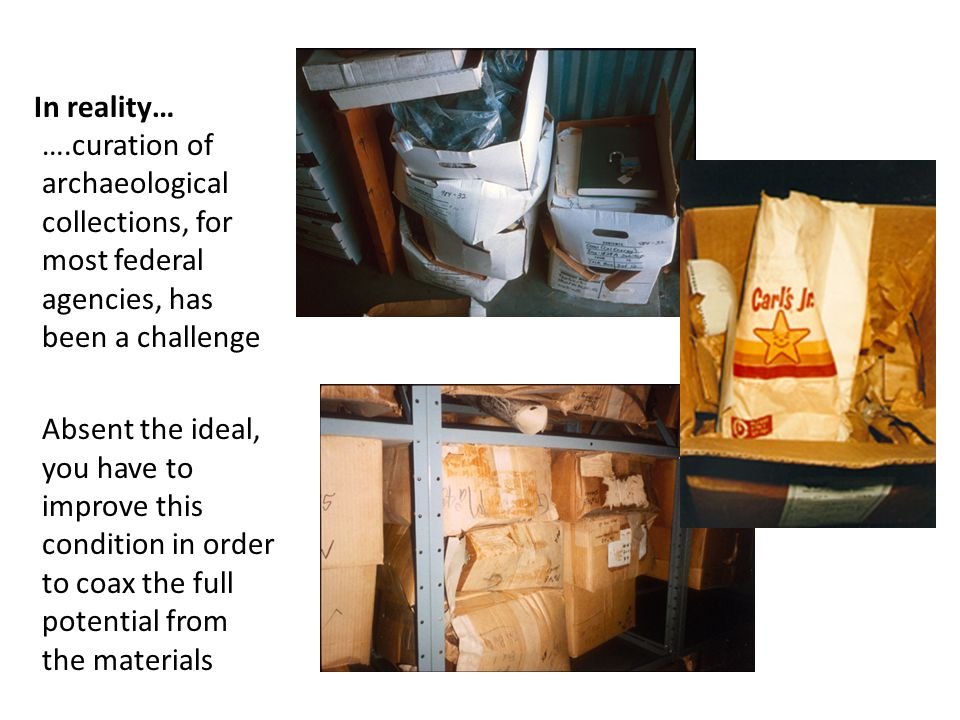 In reality… ….curation of archaeological collections, for most federal agencies, has been a challenge Absent the ideal, you have to improve this condition in order to coax the full potential from the materials