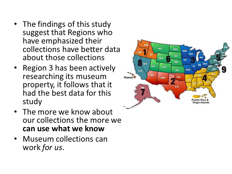 The findings of this study suggest that Regions who have emphasized their collections have better data about those collections Region 3 has been actively researching its museum property, it follows that it had the best data for this study The more we know about our collections the more we can use what we know Museum collections can work for us.