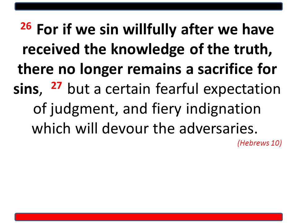 26 For if we sin willfully after we have received the knowledge of the truth, there no longer remains a sacrifice for sins, 27 but a certain fearful expectation of judgment, and fiery indignation which will devour the adversaries.