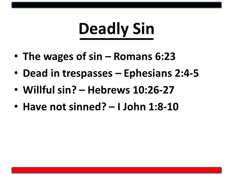 Deadly Sin The wages of sin – Romans 6:23 Dead in trespasses – Ephesians 2:4-5 Willful sin.