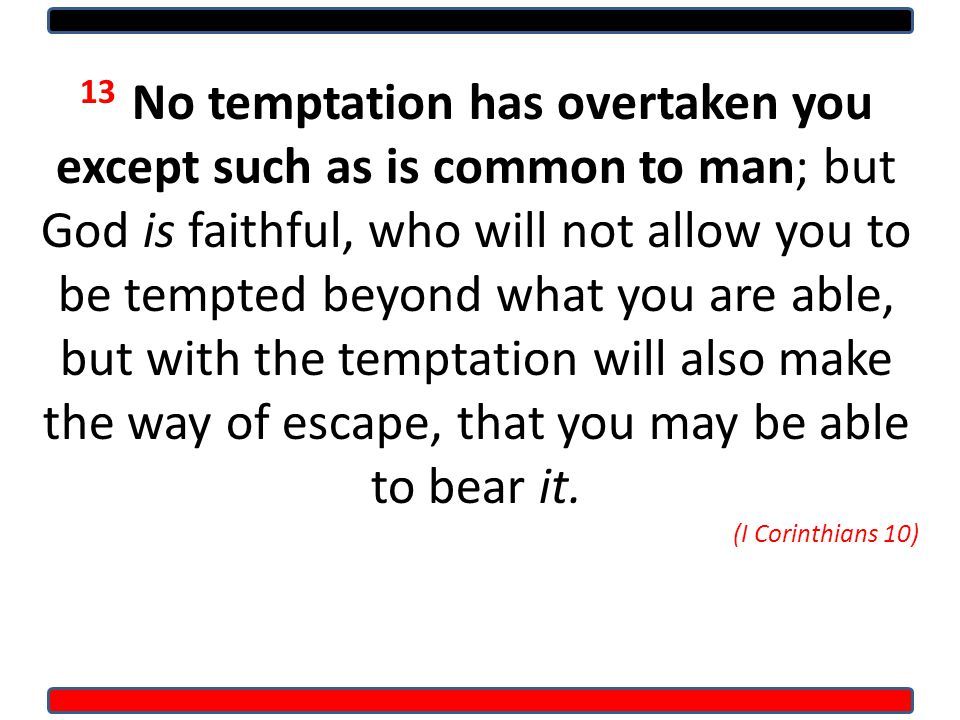 13 No temptation has overtaken you except such as is common to man; but God is faithful, who will not allow you to be tempted beyond what you are able, but with the temptation will also make the way of escape, that you may be able to bear it.