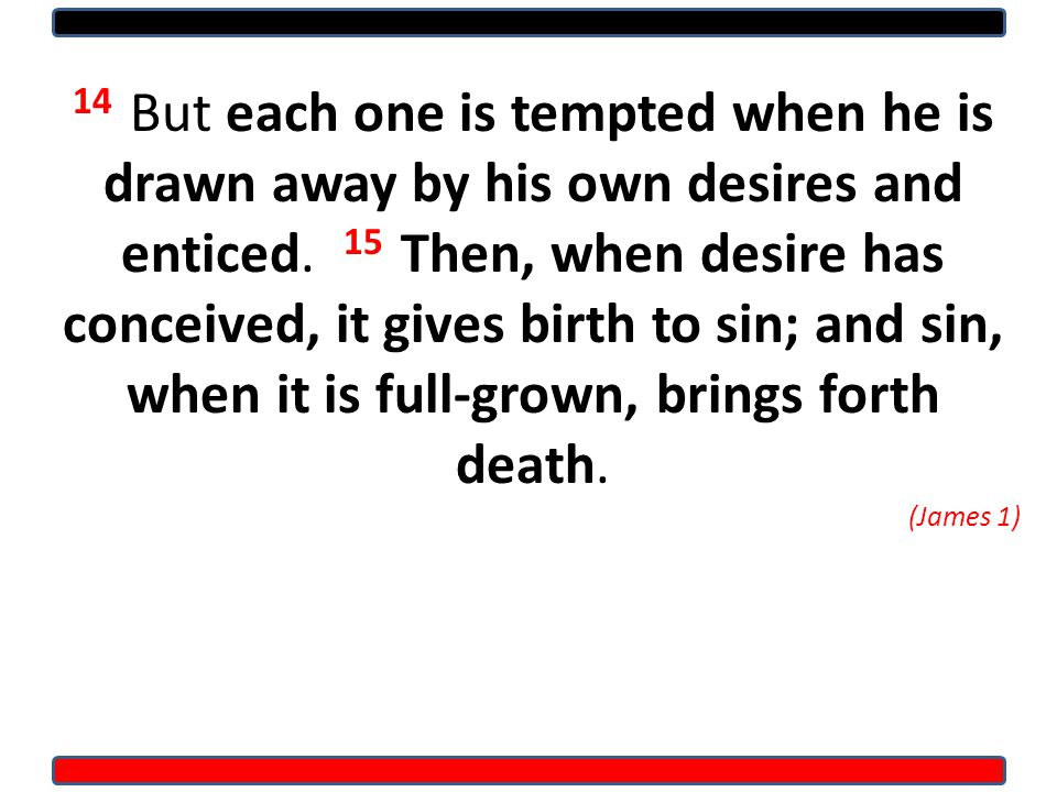 14 But each one is tempted when he is drawn away by his own desires and enticed.
