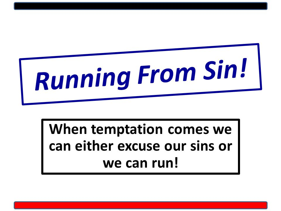 Running From Sin! When temptation comes we can either excuse our sins or we can run!