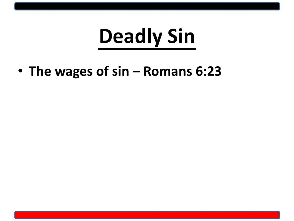 Deadly Sin The wages of sin – Romans 6:23